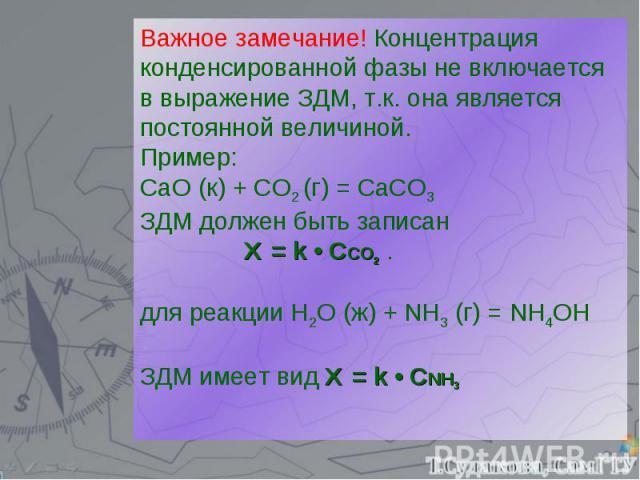 Важное замечание! Концентрация конденсированной фазы не включается в выражение ЗДМ, т.к. она является постоянной величиной. Пример: СаО (к) + СО2 (г) = СаСО3 ЗДМ должен быть записан Ʋ = k • ССО2 . для реакции H2O (ж) + NH3 (г) = NH4OH ЗДМ имеет вид …