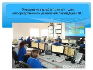 Оперативные штабы (группы) - для непосредственного управления ликвидацией ЧС