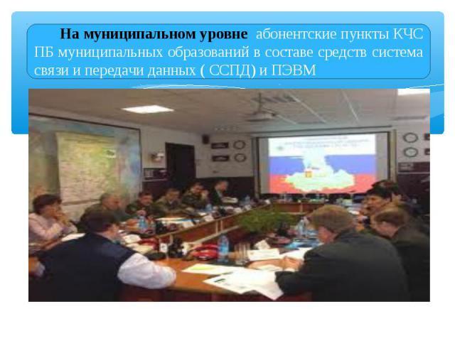 На муниципальном уровне абонентские пункты КЧС ПБ муниципальных образований в составе средств система связи и передачи данных ( ССПД) и ПЭВМ