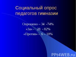 Социальный опрос педагогов гимназии Опрошено – 34 -74% «За» - 28 - 82% «Против»