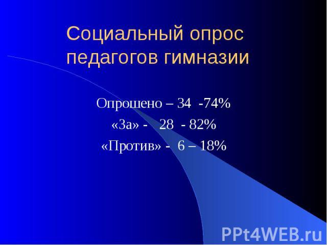 Социальный опрос педагогов гимназии Опрошено – 34 -74% «За» - 28 - 82% «Против» - 6 – 18%