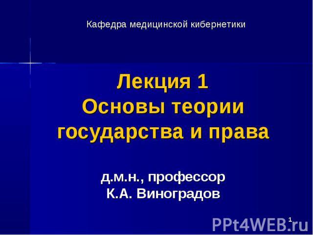 * Лекция 1 Основы теории государства и права д.м.н., профессор К.А. Виноградов Кафедра медицинской кибернетики