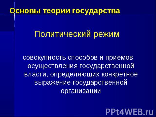Основы теории государства Политический режим совокупность способов и приемов осуществления государственной власти, определяющих конкретное выражение государственной организации