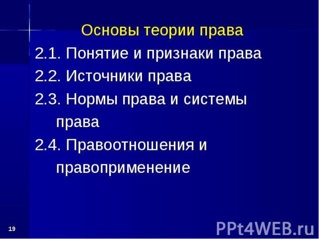* Основы теории права 2.1. Понятие и признаки права 2.2. Источники права 2.3. Нормы права и системы права 2.4. Правоотношения и правоприменение