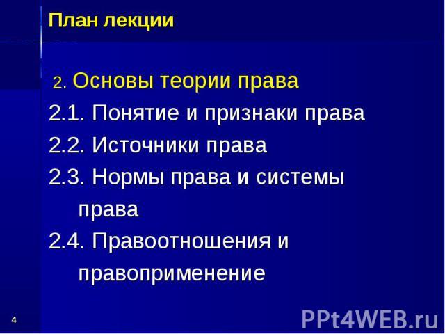 * План лекции 2. Основы теории права 2.1. Понятие и признаки права 2.2. Источники права 2.3. Нормы права и системы права 2.4. Правоотношения и правоприменение