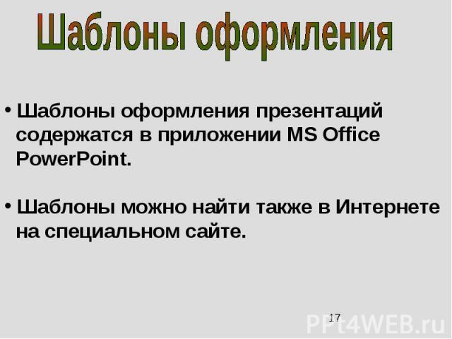 Шаблоны оформления презентаций содержатся в приложении MS Office PowerPoint. Шаблоны можно найти также в Интернете на специальном сайте.