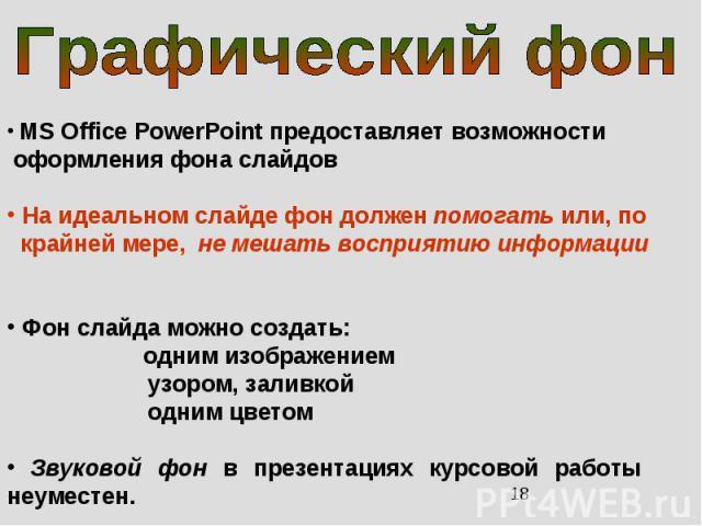 MS Office PowerPoint предоставляет возможности оформления фона слайдов На идеальном слайде фон должен помогать или, по крайней мере, не мешать восприятию информации Фон слайда можно создать: одним изображением узором, заливкой одним цветом Звуковой …