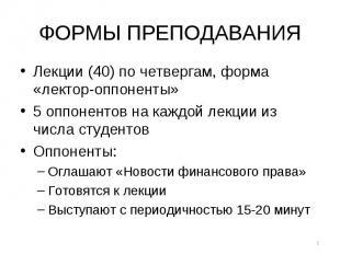 ФОРМЫ ПРЕПОДАВАНИЯ Лекции (40) по четвергам, форма «лектор-оппоненты» 5 оппонент