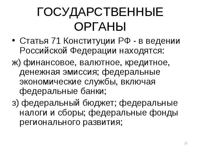 ГОСУДАРСТВЕННЫЕ ОРГАНЫ Статья 71 Конституции РФ - в ведении Российской Федерации находятся: ж) финансовое, валютное, кредитное, денежная эмиссия; федеральные экономические службы, включая федеральные банки; з) федеральный бюджет; федеральные налоги …