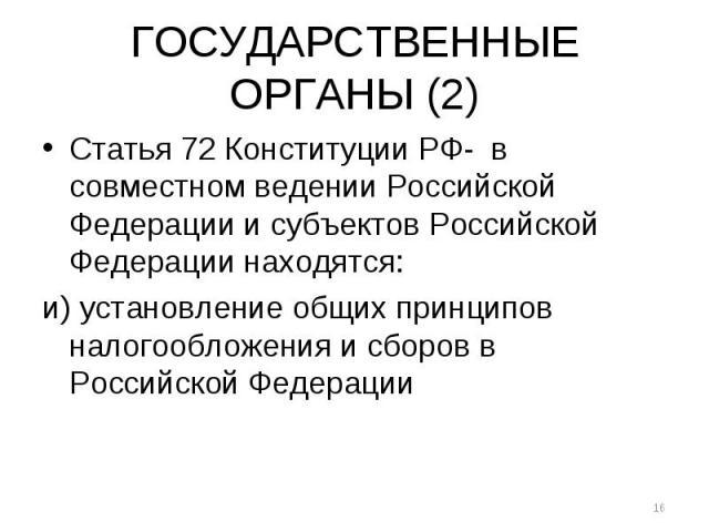 ГОСУДАРСТВЕННЫЕ ОРГАНЫ (2) Статья 72 Конституции РФ- в совместном ведении Российской Федерации и субъектов Российской Федерации находятся: и) установление общих принципов налогообложения и сборов в Российской Федерации *