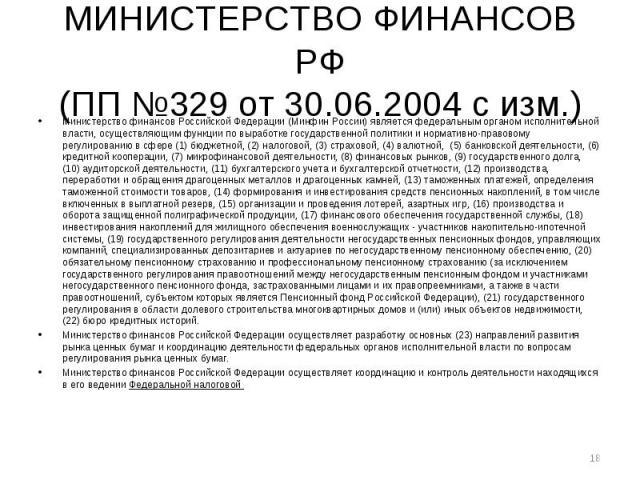 МИНИСТЕРСТВО ФИНАНСОВ РФ (ПП №329 от 30.06.2004 с изм.) Министерство финансов Российской Федерации (Минфин России) является федеральным органом исполнительной власти, осуществляющим функции по выработке государственной политики и нормативно-правовом…