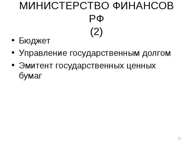 МИНИСТЕРСТВО ФИНАНСОВ РФ (2) Бюджет Управление государственным долгом Эмитент государственных ценных бумаг *