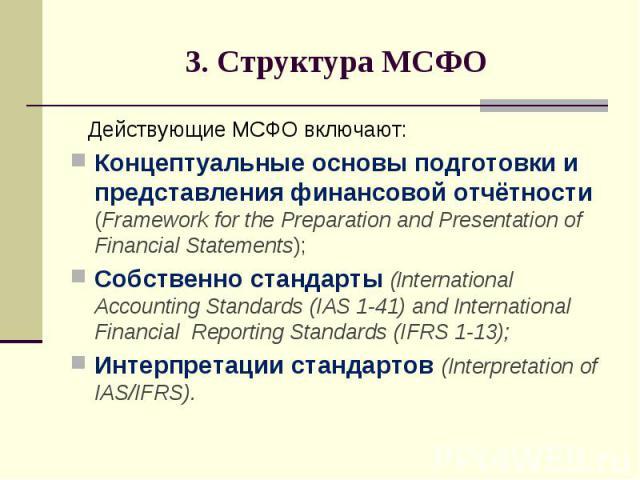 3. Структура МСФО Действующие МСФО включают: Концептуальные основы подготовки и представления финансовой отчётности (Framework for the Preparation and Presentation of Financial Statements); Собственно стандарты (International Accounting Standards (I…