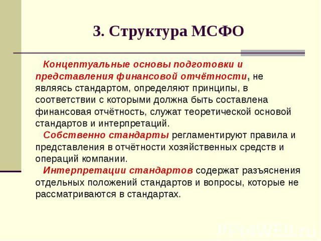 3. Структура МСФО Концептуальные основы подготовки и представления финансовой отчётности, не являясь стандартом, определяют принципы, в соответствии с которыми должна быть составлена финансовая отчётность, служат теоретической основой стандартов и и…