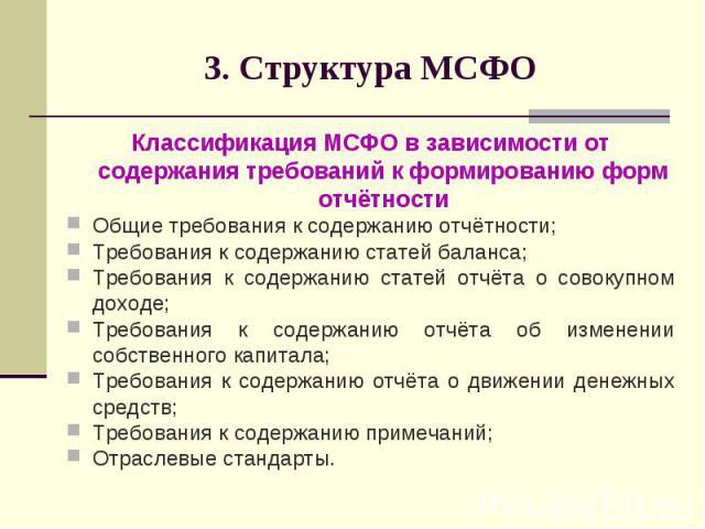 3. Структура МСФО Классификация МСФО в зависимости от содержания требований к формированию форм отчётности Общие требования к содержанию отчётности; Требования к содержанию статей баланса; Требования к содержанию статей отчёта о совокупном доходе; Т…