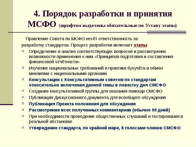 4. Порядок разработки и принятия МСФО (шрифтом выделены обязательные по Уставу этапы) Правление Совета по МСФО несёт ответственность за разработку стандартов. Процесс разработки включает этапы: Определение и анализ соответствующих вопросов и рассмот…