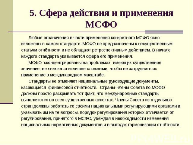 5. Сфера действия и применения МСФО Любые ограничения в части применения конкретного МСФО ясно изложены в самом стандарте. МСФО не предназначены к несущественным статьям отчётности и не обладают ретроспективным действием. В начале каждого стандарта …