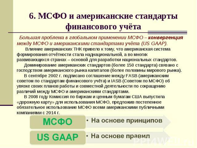 6. МСФО и американские стандарты финансового учёта Большая проблема в глобальном применении МСФО – конвергенция между МСФО и американскими стандартами учёта (US GAAP). Влияние американских ТНК привело к тому, что американская система формирования от…