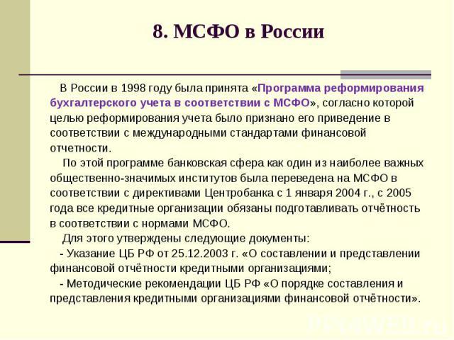 8. МСФО в России В России в 1998 году была принята «Программа реформирования бухгалтерского учета в соответствии с МСФО», согласно которой целью реформирования учета было признано его приведение в соответствии с международными стандартами финансовой…