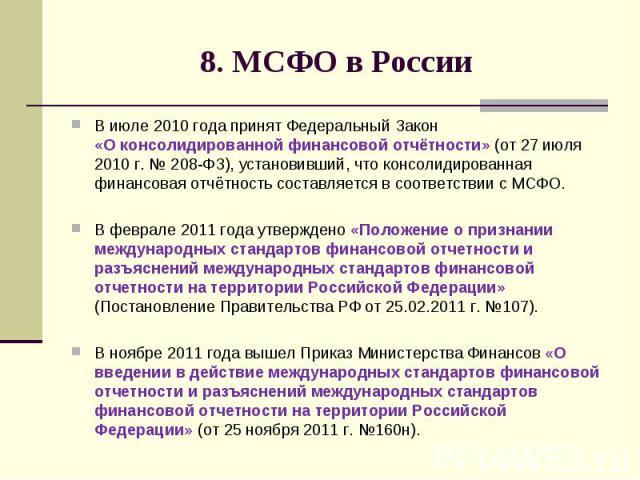 8. МСФО в России В июле 2010 года принят Федеральный Закон «О консолидированной финансовой отчётности» (от 27 июля 2010 г. № 208-ФЗ), установивший, что консолидированная финансовая отчётность составляется в соответствии с МСФО. В феврале 2011 года у…