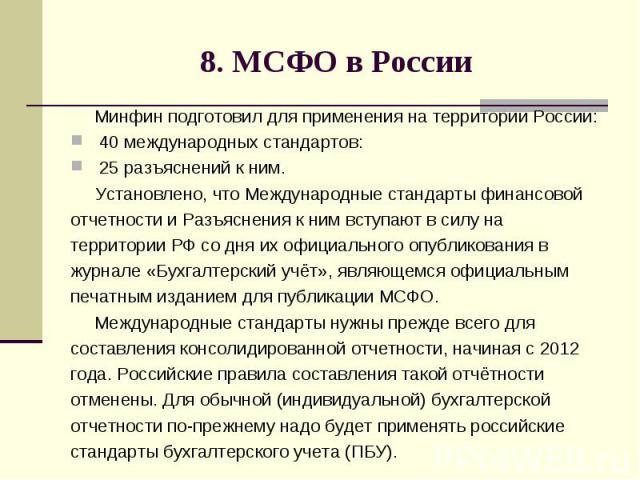 8. МСФО в России Минфин подготовил для применения на территории России: 40 международных стандартов: 25 разъяснений к ним. Установлено, что Международные стандарты финансовой отчетности и Разъяснения к ним вступают в силу на территории РФ со дня их …