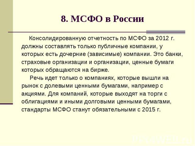 8. МСФО в России Консолидированную отчетность по МСФО за 2012 г. должны составлять только публичные компании, у которых есть дочерние (зависимые) компании. Это банки, страховые организации и организации, ценные бумаги которых обращаются на бирже. Ре…