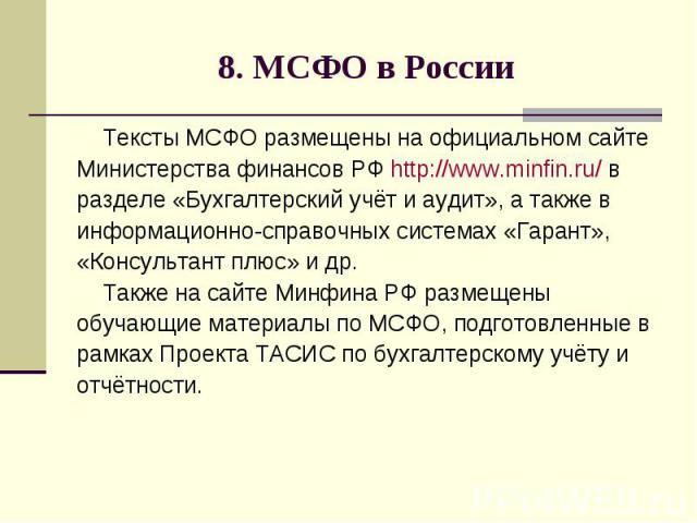 8. МСФО в России Тексты МСФО размещены на официальном сайте Министерства финансов РФ http://www.minfin.ru/ в разделе «Бухгалтерский учёт и аудит», а также в информационно-справочных системах «Гарант», «Консультант плюс» и др. Также на сайте Минфина …