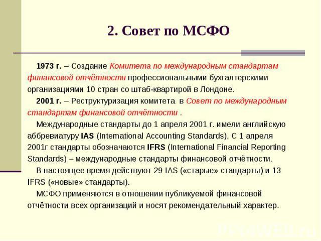 2. Совет по МСФО 1973 г. – Создание Комитета по международным стандартам финансовой отчётности профессиональными бухгалтерскими организациями 10 стран со штаб-квартирой в Лондоне. 2001 г. – Реструктуризация комитета в Совет по международным стандарт…