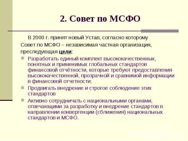 2. Совет по МСФО В 2000 г. принят новый Устав, согласно которому Совет по МСФО – независимая частная организация, преследующая цели: Разработать единый комплект высококачественных, понятных и применимых глобальных стандартов финансовой отчётности, к…