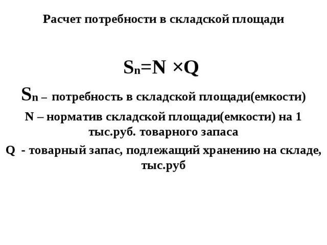Расчет потребности в складской площади Sn=N ЧQ Sn – потребность в складской площади(емкости) N – норматив складской площади(емкости) на 1 тыс.руб. товарного запаса Q - товарный запас, подлежащий хранению на складе, тыс.руб