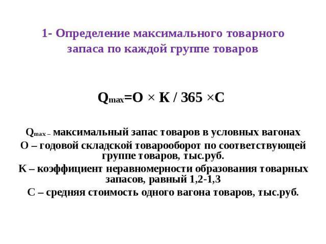 1- Определение максимального товарного запаса по каждой группе товаров Qmax=О Ч К / 365 ЧС Qmax – максимальный запас товаров в условных вагонах О – годовой складской товарооборот по соответствующей группе товаров, тыс.руб. К – коэффициент неравномер…