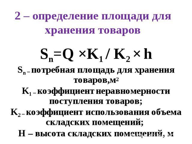 2 – определение площади для хранения товаров Sn=Q ЧK1 / K2 Ч h Sn – потребная площадь для хранения товаров,м2 K1 – коэффициент неравномерности поступления товаров; K2 – коэффициент использования объема складских помещений; H – высота складских помещ…