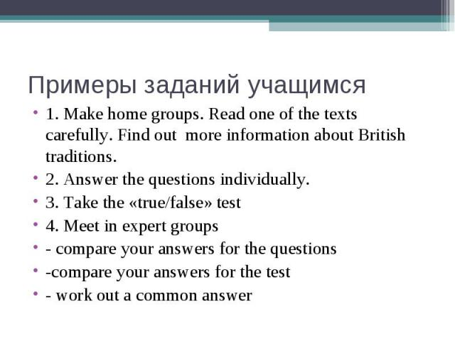 Примеры заданий учащимся 1. Make home groups. Read one of the texts carefully. Find out more information about British traditions.2. Answer the questions individually.3. Take the «true/false» test4. Meet in expert groups- compare your answers for th…