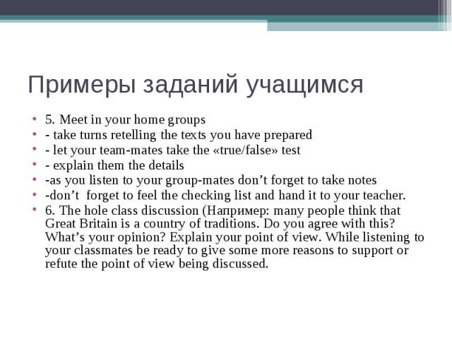 Примеры заданий учащимся 5. Meet in your home groups - take turns retelling the texts you have prepared - let your team-mates take the «true/false» test - explain them the details -as you listen to your group-mates don't forget to take notes -don't …