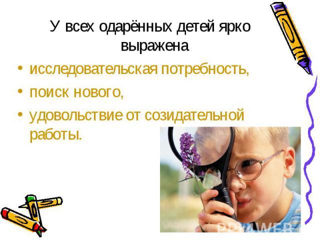 У всех одарённых детей ярко выражена У всех одарённых детей ярко выражена исследовательская потребность, поиск нового, удовольствие от созидательной работы.