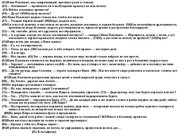 (41)Иван Павлович, как завороженный, протянул руки к стакану. (42)— Земляника! — прошептал он и возбужденно крикнул на всю палату: (43)-Ребята землянику принесли! (44)— Да ну! (45)Неужели поспела? (46) Иван Павлович поднял стакан так, чтобы все виде…