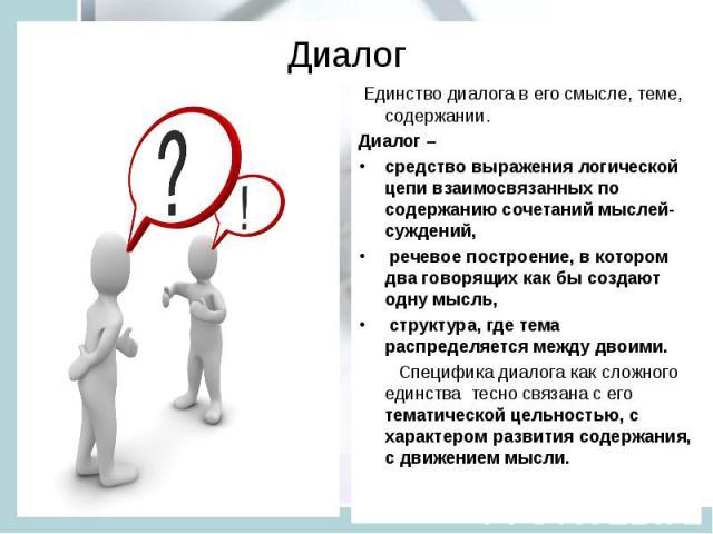 Диалог Единство диалога в его смысле, теме, содержании. Диалог – средство выражения логической цепи взаимосвязанных по содержанию сочетаний мыслей-суждений, речевое построение, в котором два говорящих как бы создают одну мысль, структура, где тема р…