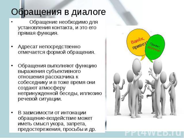 Обращения в диалоге Обращение необходимо для установления контакта, и это его прямая функция. Адресат непосредственно отмечается формой обращения. Обращения выполняют функцию выражения субъективного отношения рассказчика к собеседнику и в тоже время…