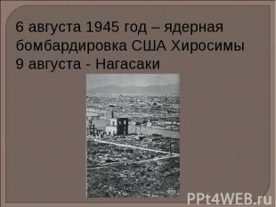 6 августа 1945 год – ядерная бомбардировка США Хиросимы 9 августа - Нагасаки
