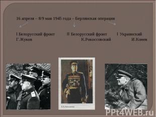 16 апреля – 8/9 мая 1945 года – Берлинская операция I Белорусский фронт II Белор