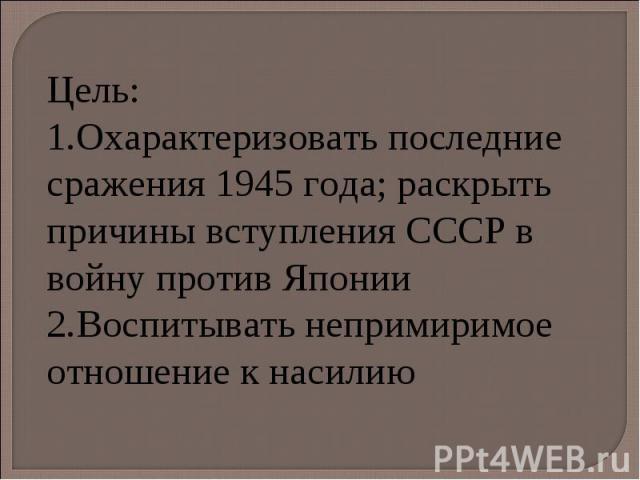 Цель: Охарактеризовать последние сражения 1945 года; раскрыть причины вступления СССР в войну против Японии Воспитывать непримиримое отношение к насилию
