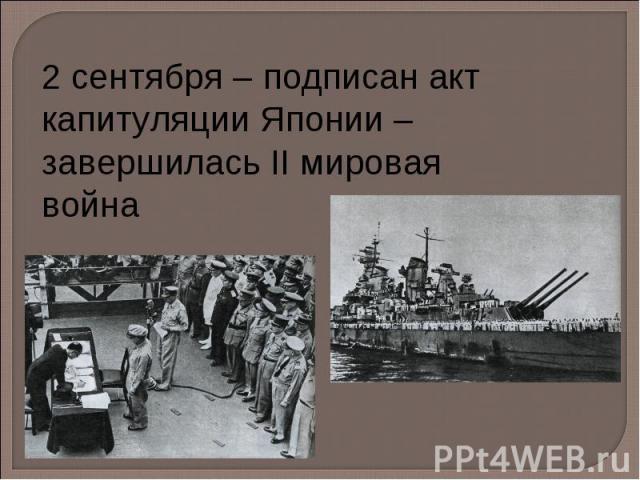 2 сентября – подписан акт капитуляции Японии – завершилась II мировая война