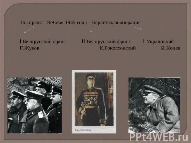 16 апреля – 8/9 мая 1945 года – Берлинская операция I Белорусский фронт II Белорусский фронт I Украинский Г.Жуков К.Рокоссовский И.Конев