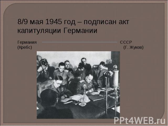 8/9 мая 1945 год – подписан акт капитуляции Германии Германия СССР (Кребс) (Г. Жуков)