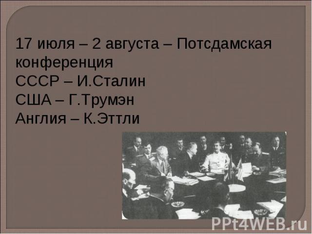 17 июля – 2 августа – Потсдамская конференция СССР – И.Сталин США – Г.Трумэн Англия – К.Эттли
