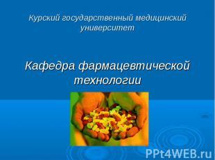 Курский государственный медицинский университет Кафедра фармацевтической техноло