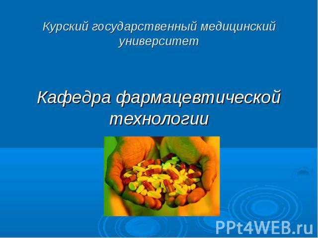 Курский государственный медицинский университет Кафедра фармацевтической технологии
