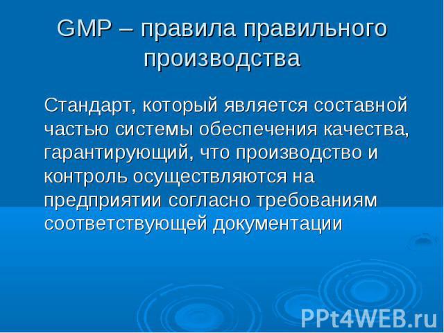 GMP – правила правильного производства Стандарт, который является составной частью системы обеспечения качества, гарантирующий, что производство и контроль осуществляются на предприятии согласно требованиям соответствующей документации