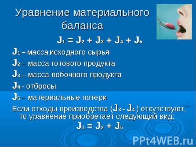 Уравнение материального баланса J1 = J2 + J3 + J4 + J5 J1 – масса исходного сырья J2 – масса готового продукта J3 – масса побочного продукта J4 - отбросы J5 – материальные потери Если отходы производства (J3 + J4 ) отсутствуют, то уравнение приобрет…
