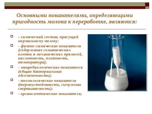 Основными показателями, определяющими пригодность молока к переработке, являются: - химический состав, присущий нормальному молоку; - физико-химические показатели (содержание соматических клеток и механических примесей, кислотность, плотность, темпе…